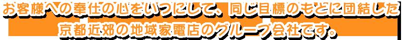 お客様への奉仕の心をいつにして、同じ目標のもとに団結した京都近郊の地域家電店のグループ会社です。